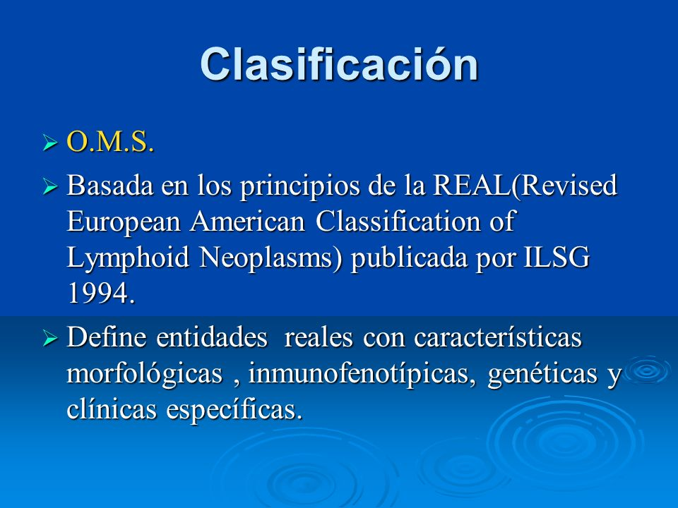 Clasificación O.M.S. Basada en los principios de la REAL(Revised European American Classification of Lymphoid Neoplasms) publicada por ILSG 1994.