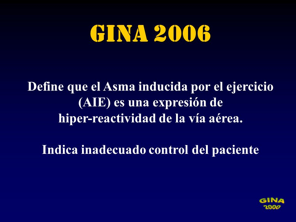 GINA 2006 Define que el Asma inducida por el ejercicio (AIE) es una expresión de. hiper-reactividad de la vía aérea.