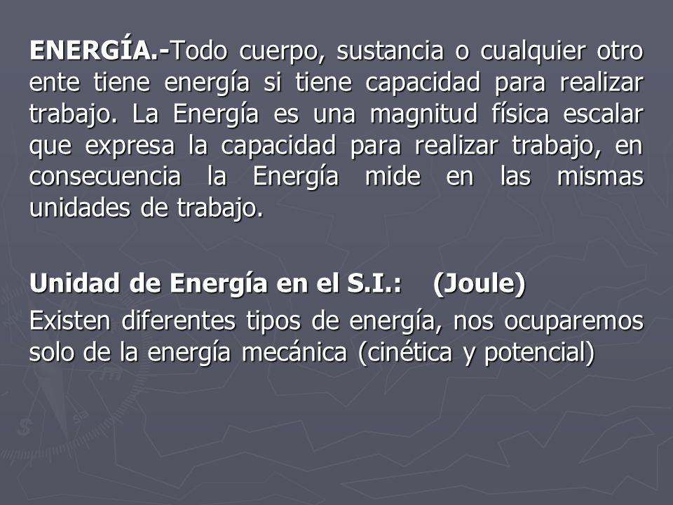 ENERGÍA.-Todo cuerpo, sustancia o cualquier otro ente tiene energía si tiene capacidad para realizar trabajo. La Energía es una magnitud física escalar que expresa la capacidad para realizar trabajo, en consecuencia la Energía mide en las mismas unidades de trabajo.
