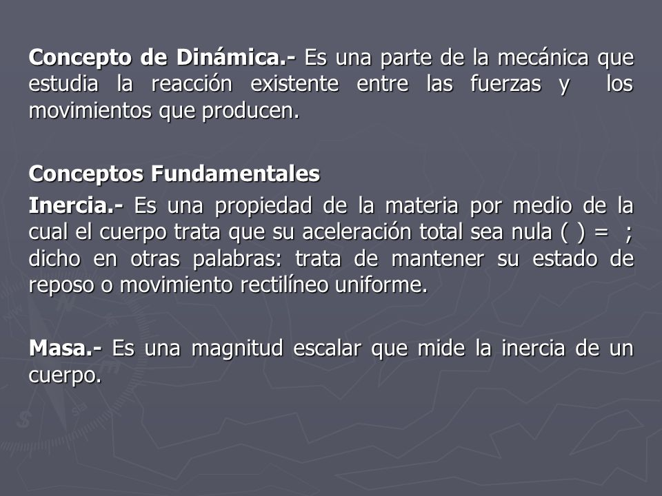 Concepto de Dinámica.- Es una parte de la mecánica que estudia la reacción existente entre las fuerzas y los movimientos que producen.