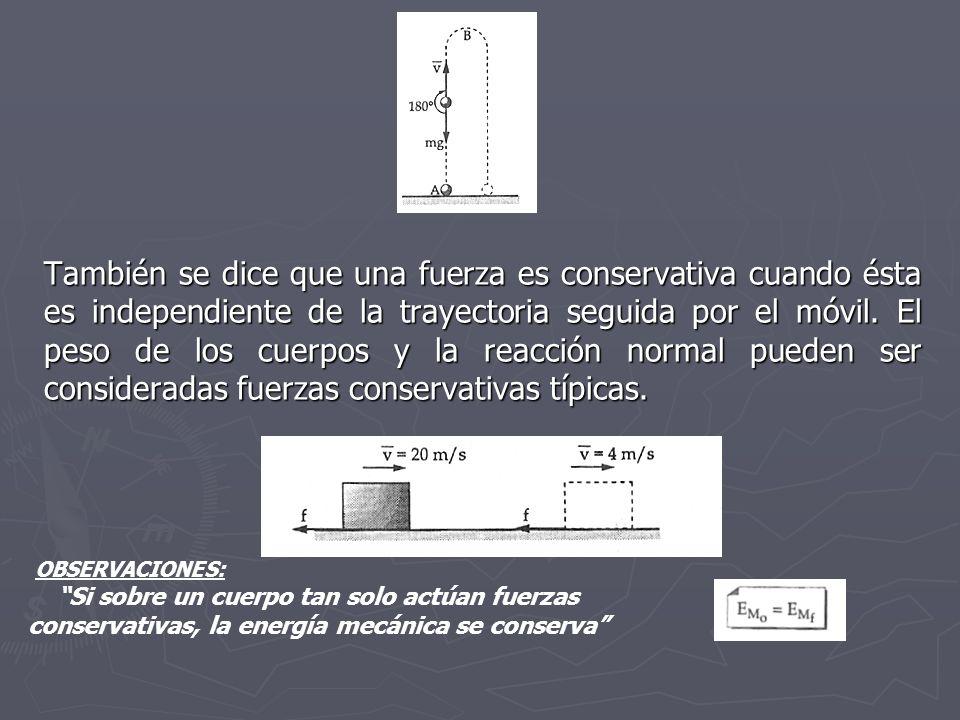También se dice que una fuerza es conservativa cuando ésta es independiente de la trayectoria seguida por el móvil. El peso de los cuerpos y la reacción normal pueden ser consideradas fuerzas conservativas típicas.