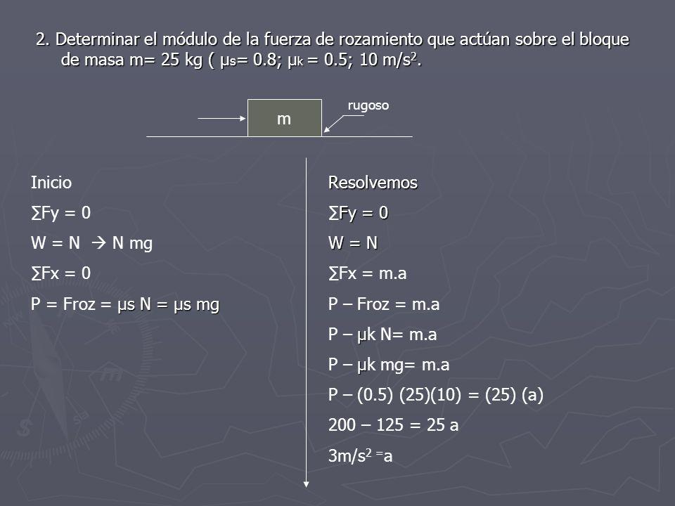 2. Determinar el módulo de la fuerza de rozamiento que actúan sobre el bloque de masa m= 25 kg ( µs= 0.8; µk = 0.5; 10 m/s2.