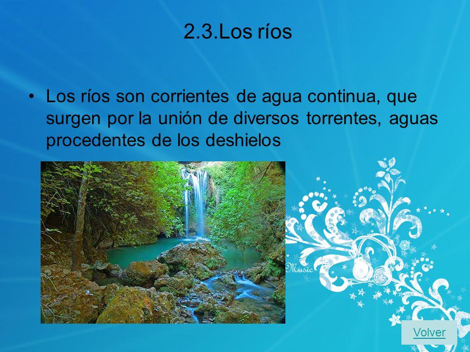 2.3.Los ríos Los ríos son corrientes de agua continua, que surgen por la unión de diversos torrentes, aguas procedentes de los deshielos.