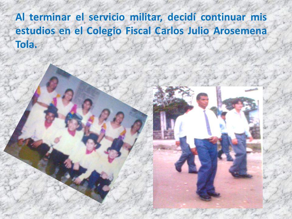 Al terminar el servicio militar, decidí continuar mis estudios en el Colegio Fiscal Carlos Julio Arosemena Tola.