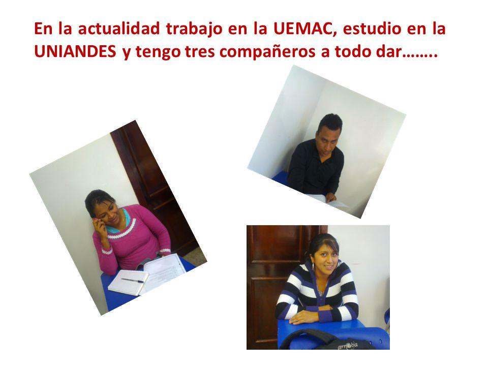 En la actualidad trabajo en la UEMAC, estudio en la UNIANDES y tengo tres compañeros a todo dar……..