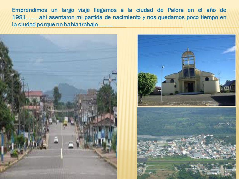Emprendimos un largo viaje llegamos a la ciudad de Palora en el año de 1981………ahí asentaron mi partida de nacimiento y nos quedamos poco tiempo en la ciudad porque no había trabajo……….