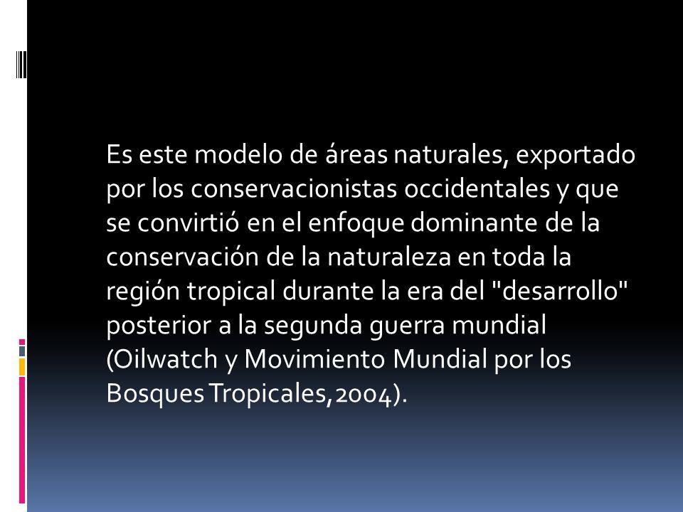 Es este modelo de áreas naturales, exportado por los conservacionistas occidentales y que se convirtió en el enfoque dominante de la conservación de la naturaleza en toda la región tropical durante la era del desarrollo posterior a la segunda guerra mundial (Oilwatch y Movimiento Mundial por los Bosques Tropicales,2004).