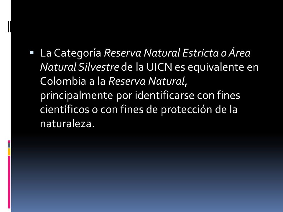 La Categoría Reserva Natural Estricta o Área Natural Silvestre de la UICN es equivalente en Colombia a la Reserva Natural, principalmente por identificarse con fines científicos o con fines de protección de la naturaleza.