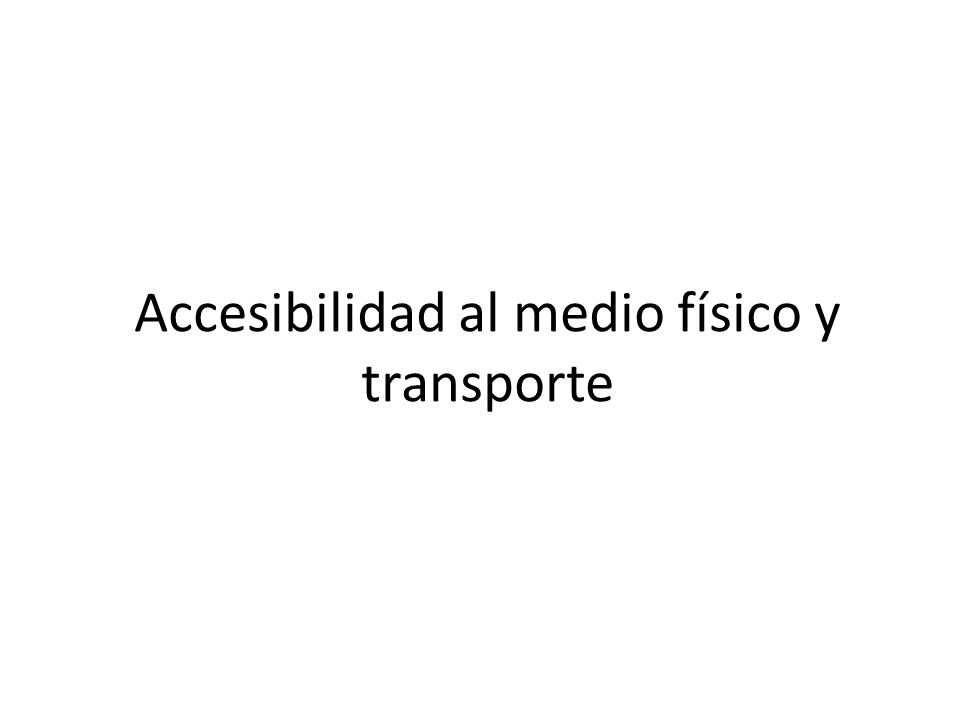 Accesibilidad al medio físico y transporte