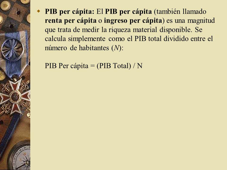 PIB per cápita: El PIB per cápita (también llamado renta per cápita o ingreso per cápita) es una magnitud que trata de medir la riqueza material disponible.