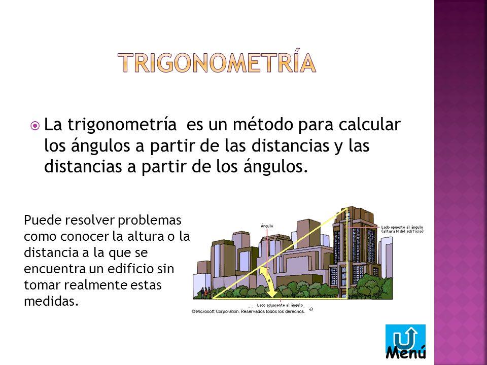 TRIGONOMETRÍA La trigonometría es un método para calcular los ángulos a partir de las distancias y las distancias a partir de los ángulos.
