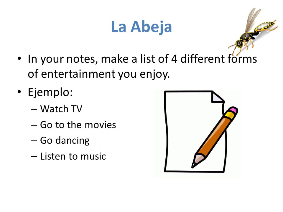 La Abeja In your notes, make a list of 4 different forms of entertainment you enjoy. Ejemplo: Watch TV.