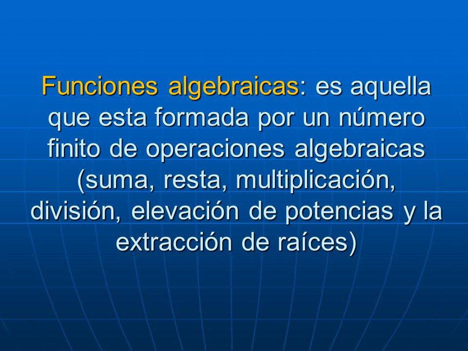 Funciones algebraicas: es aquella que esta formada por un número finito de operaciones algebraicas (suma, resta, multiplicación, división, elevación de potencias y la extracción de raíces)
