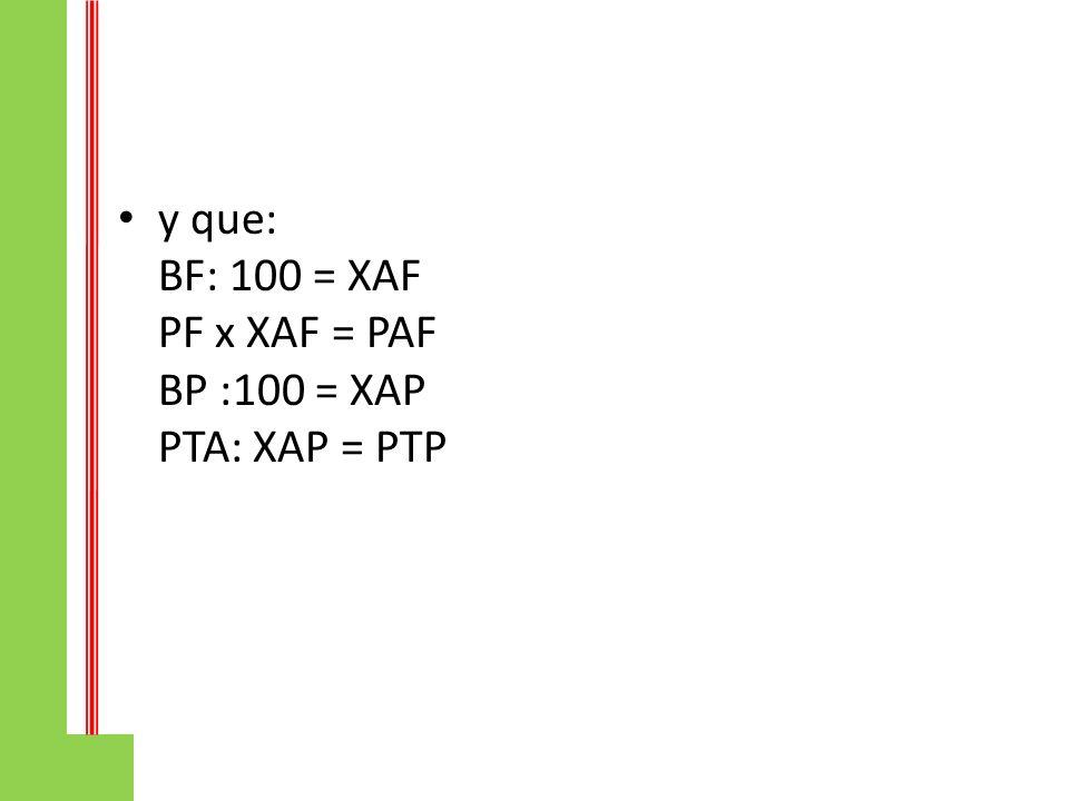 y que: BF: 100 = XAF PF x XAF = PAF BP :100 = XAP PTA: XAP = PTP
