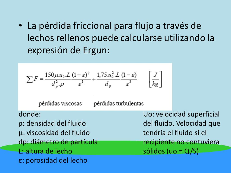 La pérdida friccional para flujo a través de lechos rellenos puede calcularse utilizando la expresión de Ergun: