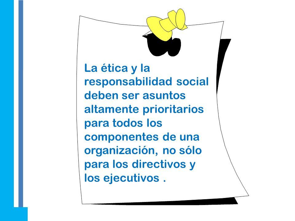 La ética y la responsabilidad social deben ser asuntos altamente prioritarios para todos los componentes de una organización, no sólo para los directivos y los ejecutivos .