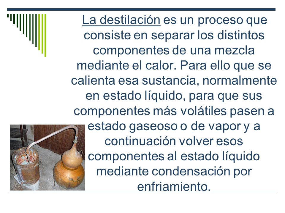 La destilación es un proceso que consiste en separar los distintos componentes de una mezcla mediante el calor.