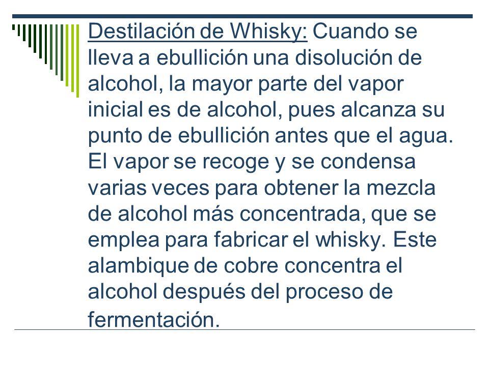 Destilación de Whisky: Cuando se lleva a ebullición una disolución de alcohol, la mayor parte del vapor inicial es de alcohol, pues alcanza su punto de ebullición antes que el agua.