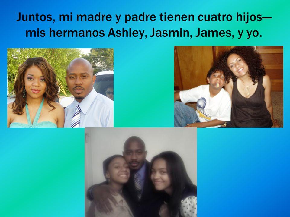 Juntos, mi madre y padre tienen cuatro hijos—mis hermanos Ashley, Jasmin, James, y yo.