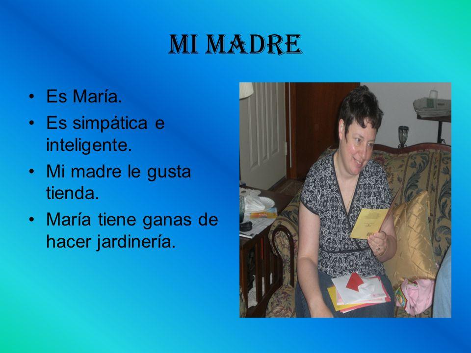 Mi Madre Es María. Es simpática e inteligente.