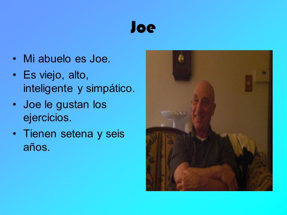Joe Mi abuelo es Joe. Es viejo, alto, inteligente y simpático.