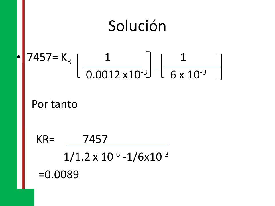 Solución 7457= KR 1 1 0.0012 x10-3 6 x 10-3 Por tanto KR= 7457