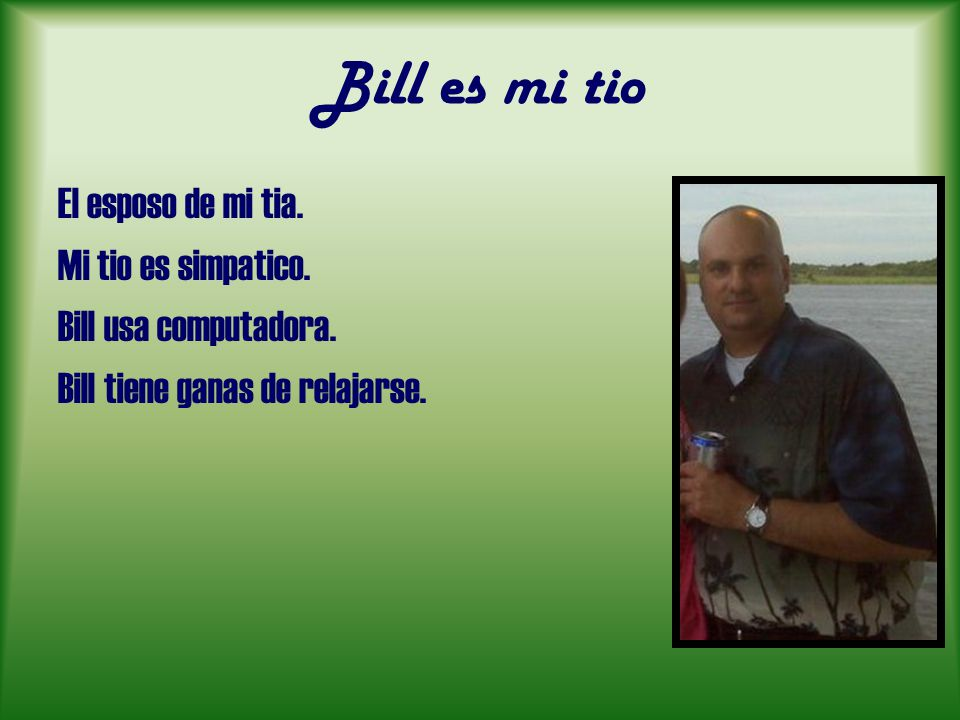 Bill es mi tio El esposo de mi tia. Mi tio es simpatico.