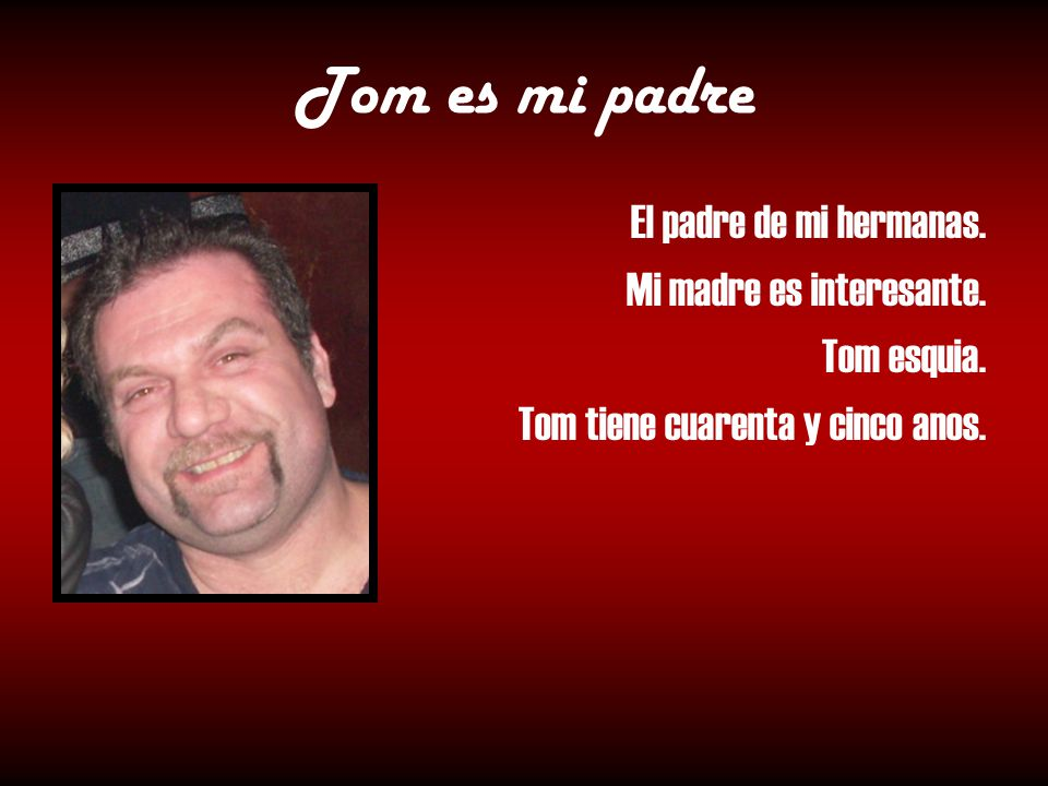 Tom es mi padre El padre de mi hermanas. Mi madre es interesante.