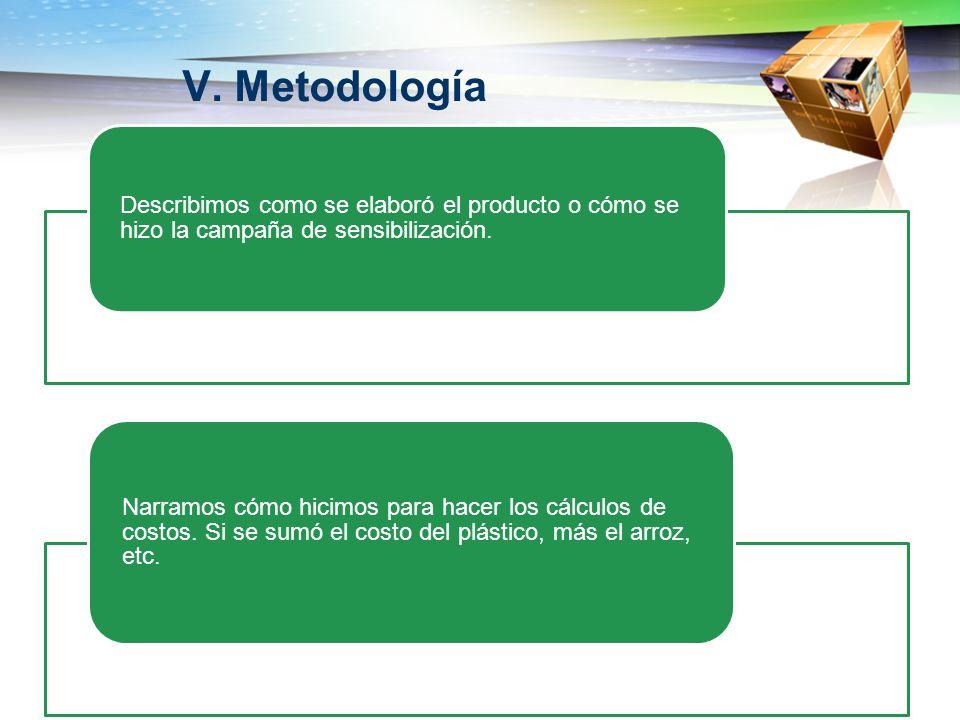 V. Metodología Describimos como se elaboró el producto o cómo se hizo la campaña de sensibilización.