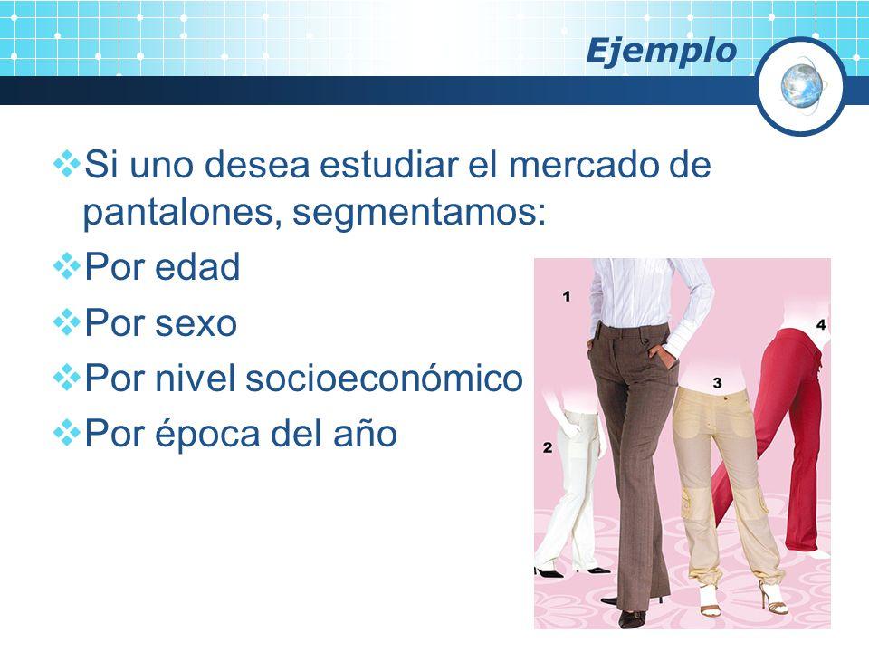 Si uno desea estudiar el mercado de pantalones, segmentamos: Por edad