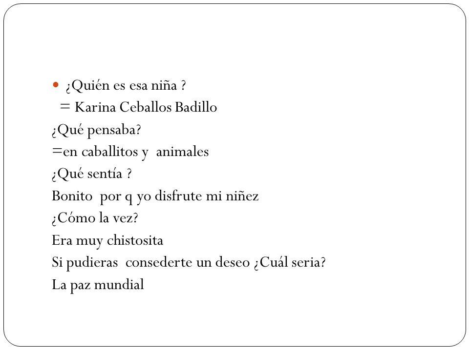¿Quién es esa niña = Karina Ceballos Badillo. ¿Qué pensaba =en caballitos y animales. ¿Qué sentía