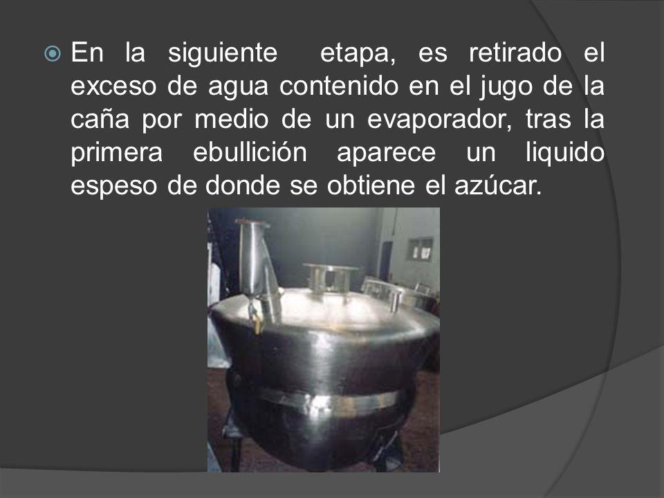 En la siguiente etapa, es retirado el exceso de agua contenido en el jugo de la caña por medio de un evaporador, tras la primera ebullición aparece un liquido espeso de donde se obtiene el azúcar.
