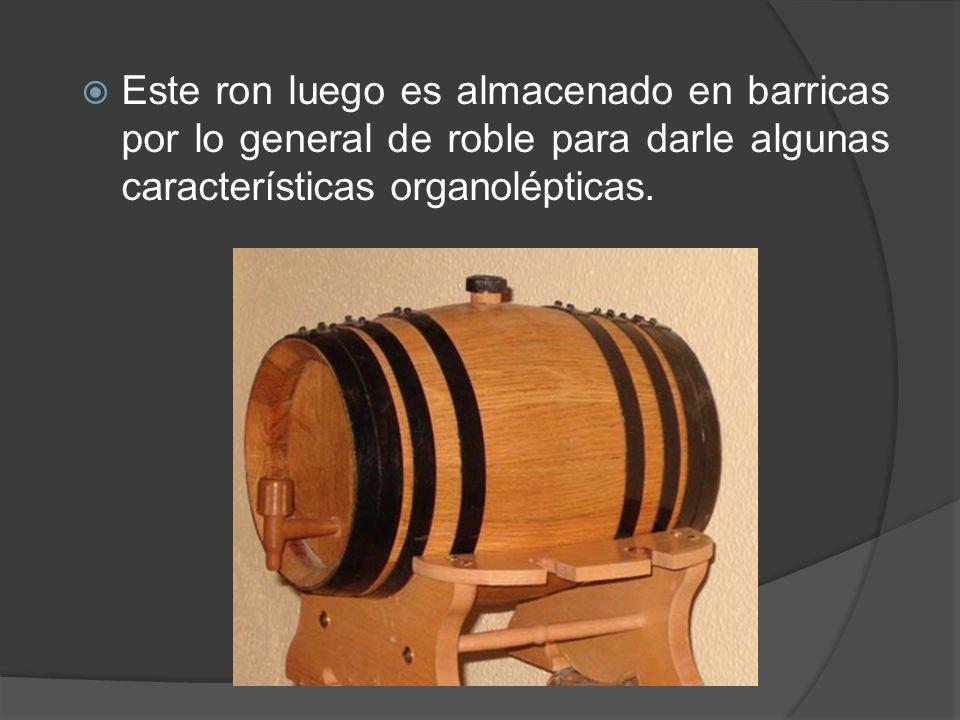 Este ron luego es almacenado en barricas por lo general de roble para darle algunas características organolépticas.