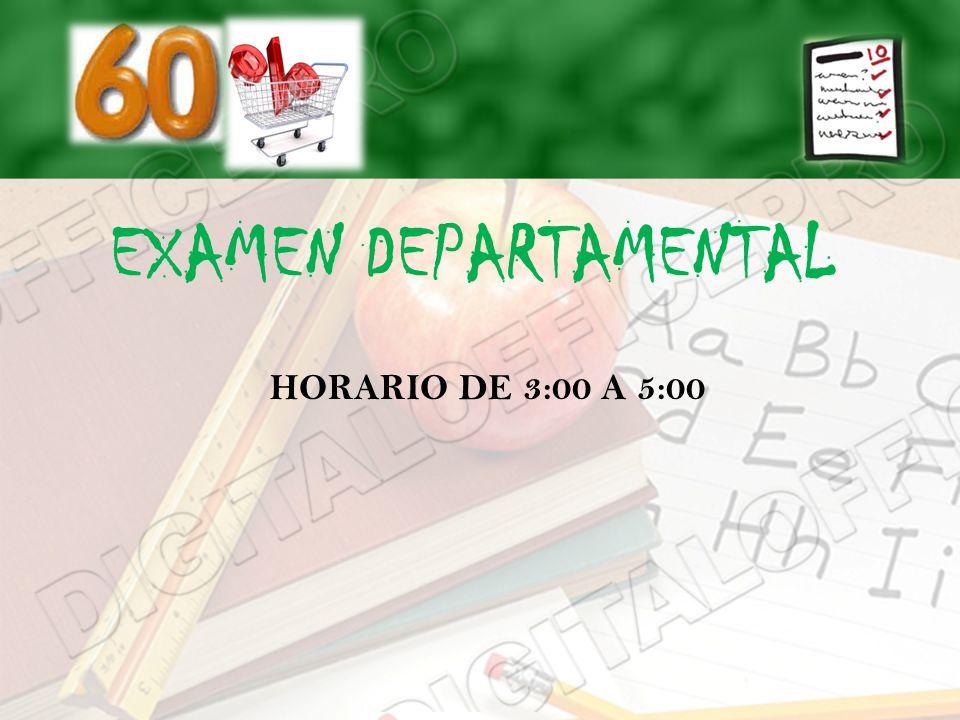 EXAMEN DEPARTAMENTAL HORARIO DE 3:00 A 5:00