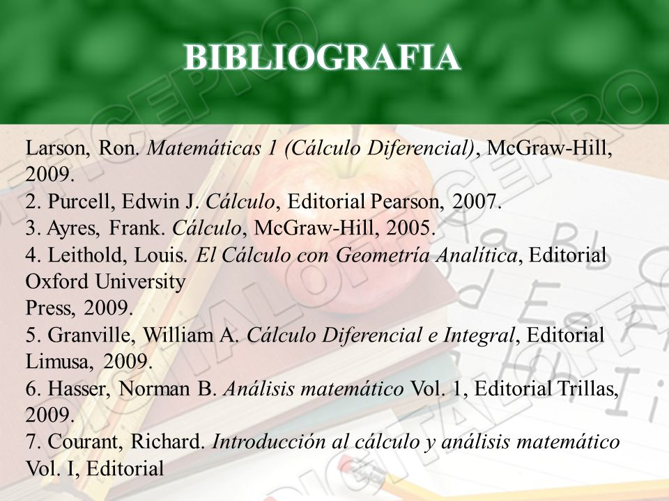 BIBLIOGRAFIA Larson, Ron. Matemáticas 1 (Cálculo Diferencial), McGraw-Hill, 2009. 2. Purcell, Edwin J. Cálculo, Editorial Pearson, 2007.