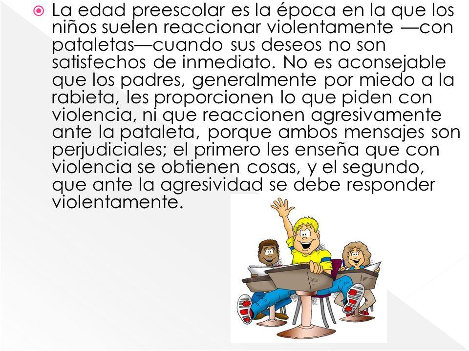 La edad preescolar es la época en la que los niños suelen reaccionar violentamente —con pataletas—cuando sus deseos no son satisfechos de inmediato.