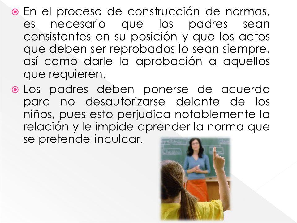 En el proceso de construcción de normas, es necesario que los padres sean consistentes en su posición y que los actos que deben ser reprobados lo sean siempre, así como darle la aprobación a aquellos que requieren.