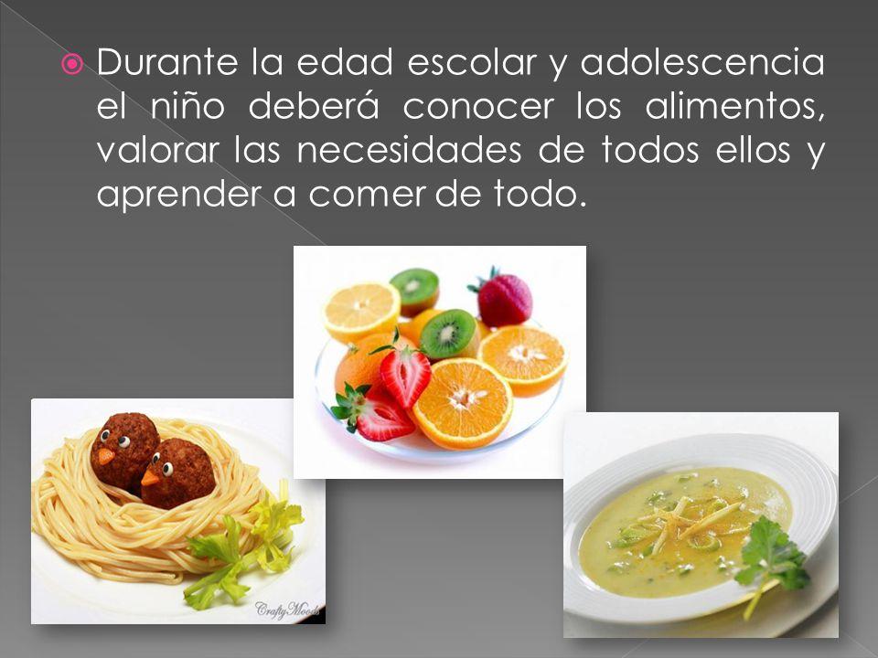 Durante la edad escolar y adolescencia el niño deberá conocer los alimentos, valorar las necesidades de todos ellos y aprender a comer de todo.