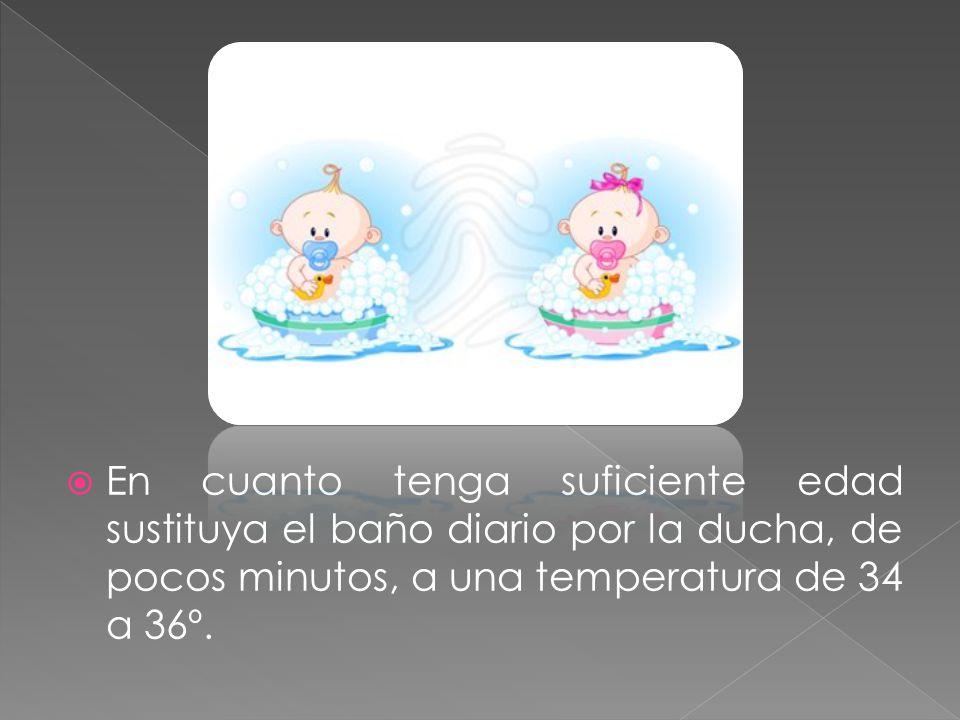 En cuanto tenga suficiente edad sustituya el baño diario por la ducha, de pocos minutos, a una temperatura de 34 a 36º.