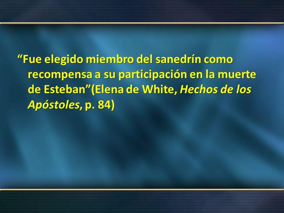 Fue elegido miembro del sanedrín como recompensa a su participación en la muerte de Esteban (Elena de White, Hechos de los Apóstoles, p.