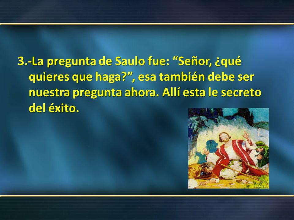 3. -La pregunta de Saulo fue: Señor, ¿qué quieres que haga