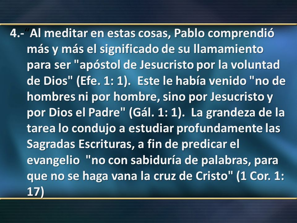 4.- Al meditar en estas cosas, Pablo comprendió más y más el significado de su llamamiento para ser apóstol de Jesucristo por la voluntad de Dios (Efe.