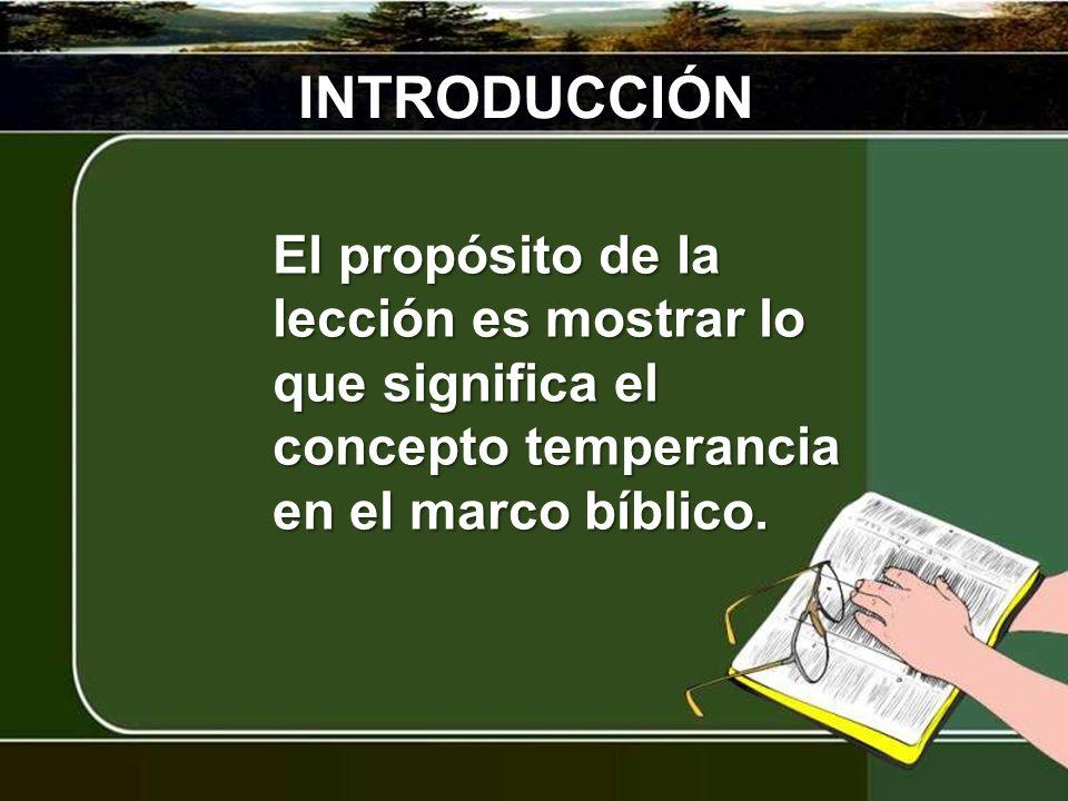 INTRODUCCIÓN El propósito de la lección es mostrar lo que significa el concepto temperancia en el marco bíblico.