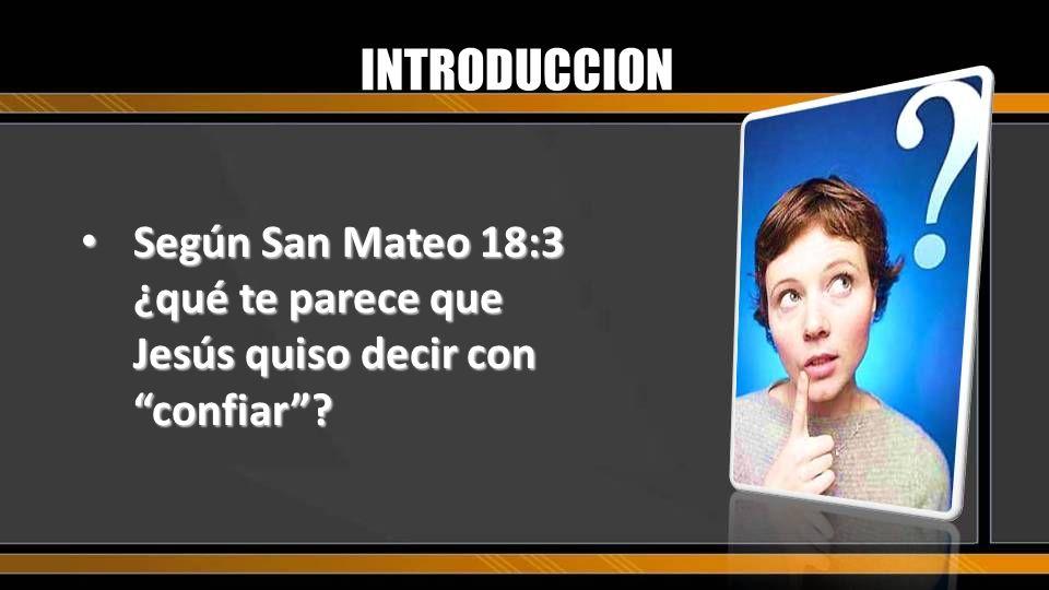 INTRODUCCION Según San Mateo 18:3 ¿qué te parece que Jesús quiso decir con confiar