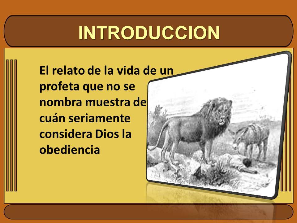 INTRODUCCION El relato de la vida de un profeta que no se nombra muestra de cuán seriamente considera Dios la obediencia.