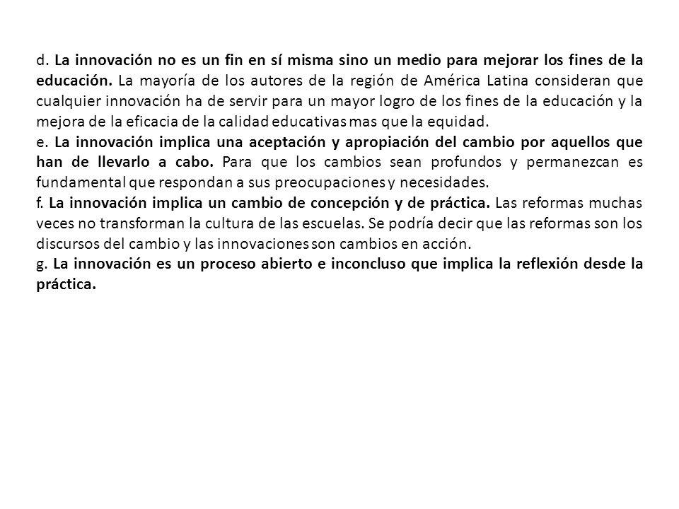 d. La innovación no es un fin en sí misma sino un medio para mejorar los fines de la educación. La mayoría de los autores de la región de América Latina consideran que cualquier innovación ha de servir para un mayor logro de los fines de la educación y la mejora de la eficacia de la calidad educativas mas que la equidad.
