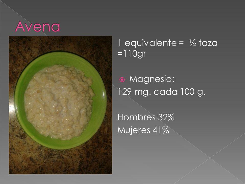 Avena 1 equivalente = ½ taza =110gr Magnesio: 129 mg. cada 100 g.