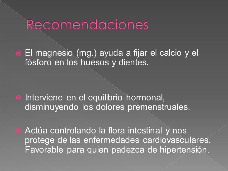 Recomendaciones El magnesio (mg.) ayuda a fijar el calcio y el fósforo en los huesos y dientes.