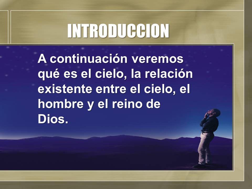 INTRODUCCIONA continuación veremos qué es el cielo, la relación existente entre el cielo, el hombre y el reino de Dios.