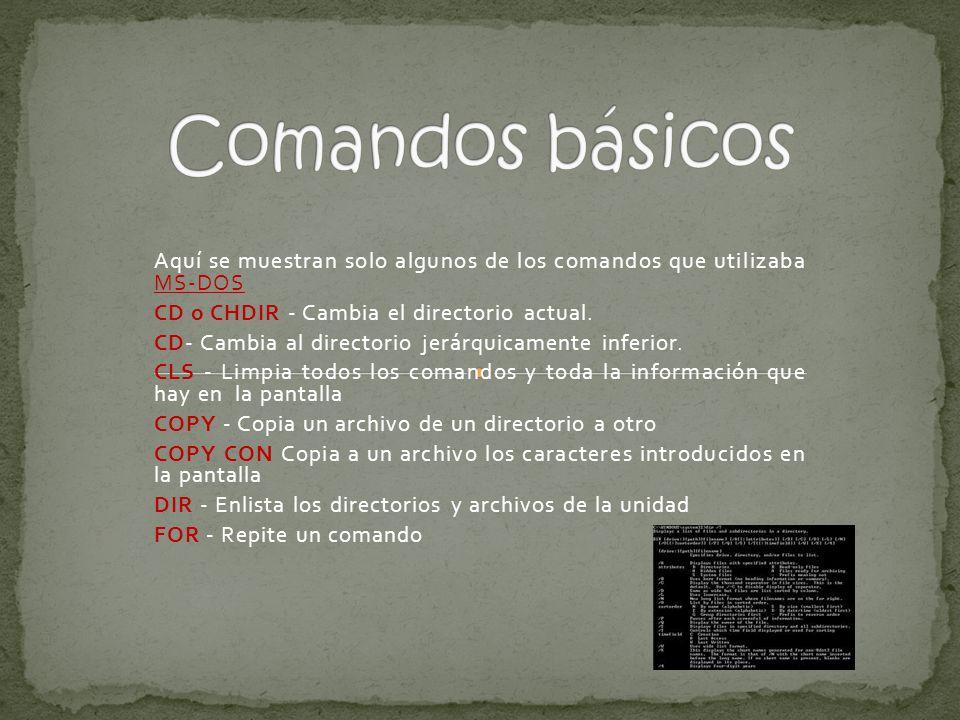 Comandos básicos Aquí se muestran solo algunos de los comandos que utilizaba MS-DOS. CD o CHDIR - Cambia el directorio actual.
